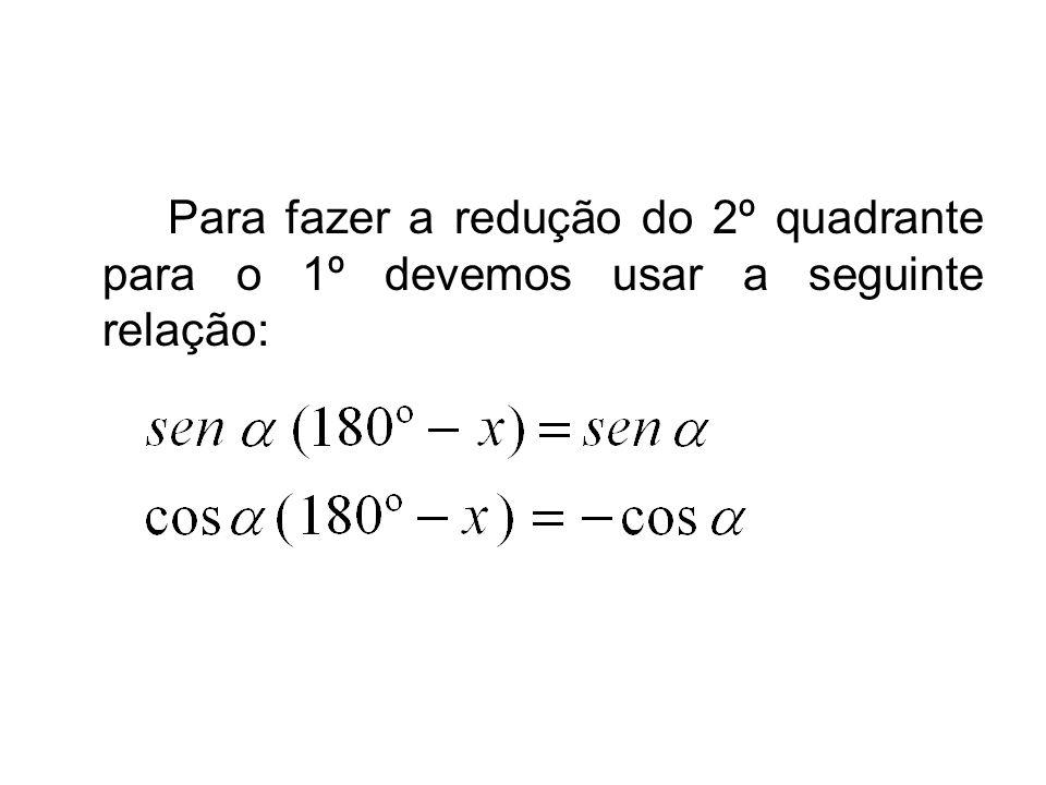 Para fazer a redução do 2º quadrante para o 1º devemos usar a seguinte relação: