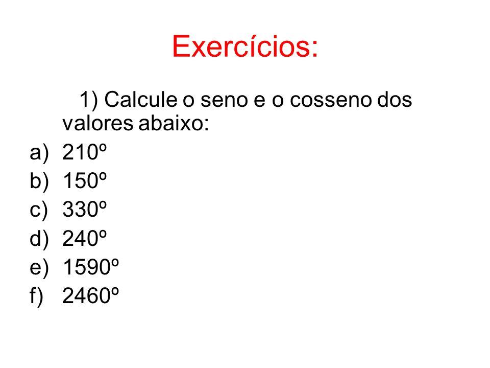 Exercícios: 1) Calcule o seno e o cosseno dos valores abaixo: a)210º b)150º c)330º d)240º e)1590º f)2460º