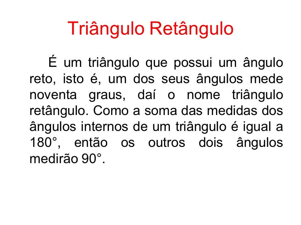 Triângulo Retângulo É um triângulo que possui um ângulo reto, isto é, um dos seus ângulos mede noventa graus, daí o nome triângulo retângulo. Como a s