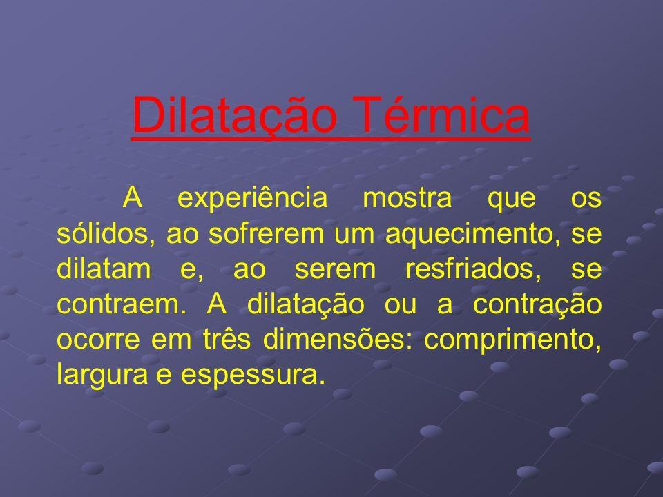 Dilatação Térmica A experiência mostra que os sólidos, ao sofrerem um aquecimento, se dilatam e, ao serem resfriados, se contraem. A dilatação ou a co