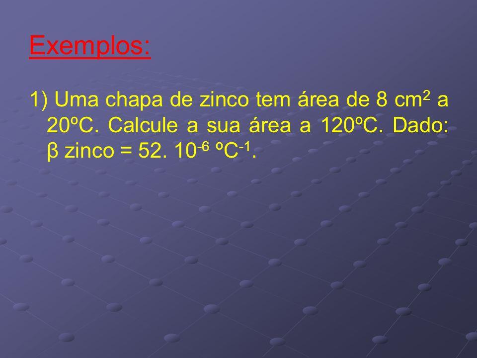 Exemplos: 1) Uma chapa de zinco tem área de 8 cm 2 a 20ºC. Calcule a sua área a 120ºC. Dado: β zinco = 52. 10 -6 ºC -1.