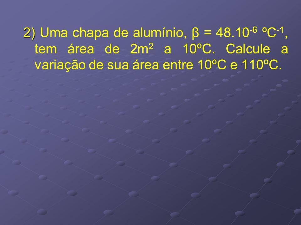 2) 2) Uma chapa de alumínio, β = 48.10 -6 ºC -1, tem área de 2m 2 a 10ºC. Calcule a variação de sua área entre 10ºC e 110ºC.