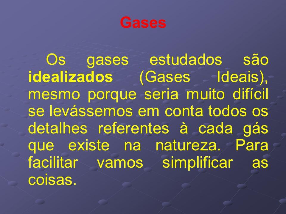 Gases Os gases estudados são idealizados (Gases Ideais), mesmo porque seria muito difícil se levássemos em conta todos os detalhes referentes à cada g