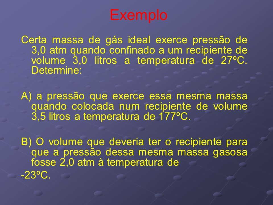 Exemplo Certa massa de gás ideal exerce pressão de 3,0 atm quando confinado a um recipiente de volume 3,0 litros a temperatura de 27ºC. Determine: A)