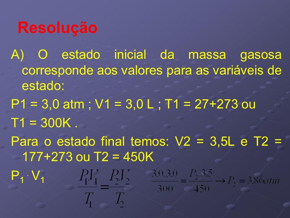 Resolução A) O estado inicial da massa gasosa corresponde aos valores para as variáveis de estado: P1 = 3,0 atm ; V1 = 3,0 L ; T1 = 27+273 ou T1 = 300