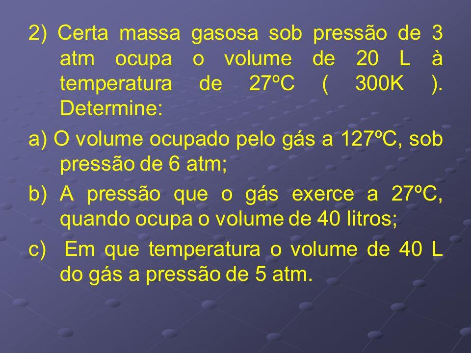 2) Certa massa gasosa sob pressão de 3 atm ocupa o volume de 20 L à temperatura de 27ºC ( 300K ). Determine: a) O volume ocupado pelo gás a 127ºC, sob
