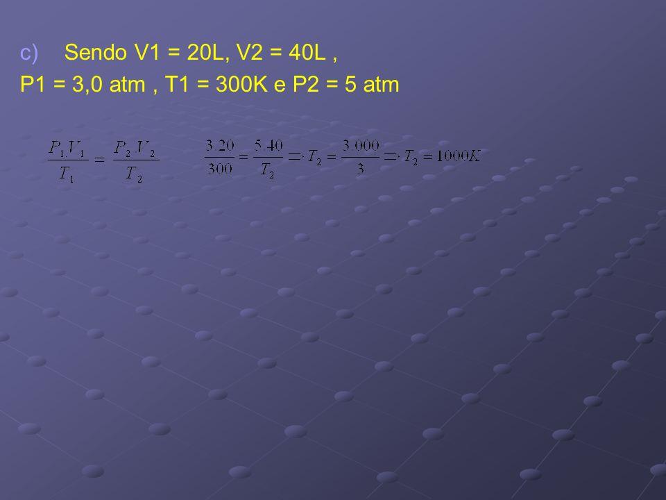 c) c)Sendo V1 = 20L, V2 = 40L, P1 = 3,0 atm, T1 = 300K e P2 = 5 atm