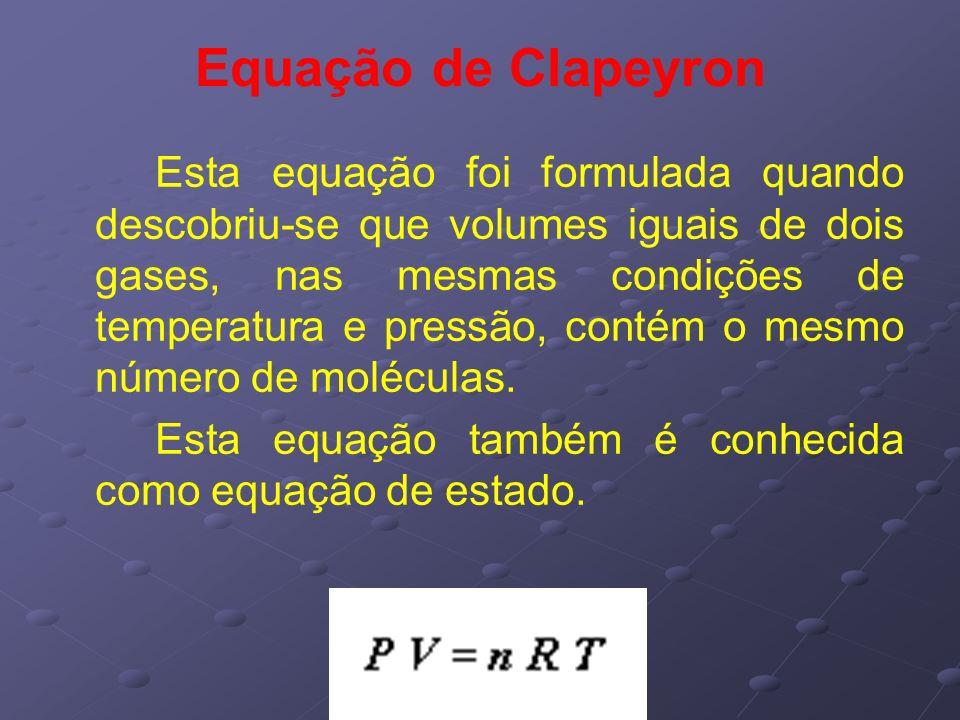 Equação de Clapeyron Esta equação foi formulada quando descobriu-se que volumes iguais de dois gases, nas mesmas condições de temperatura e pressão, c