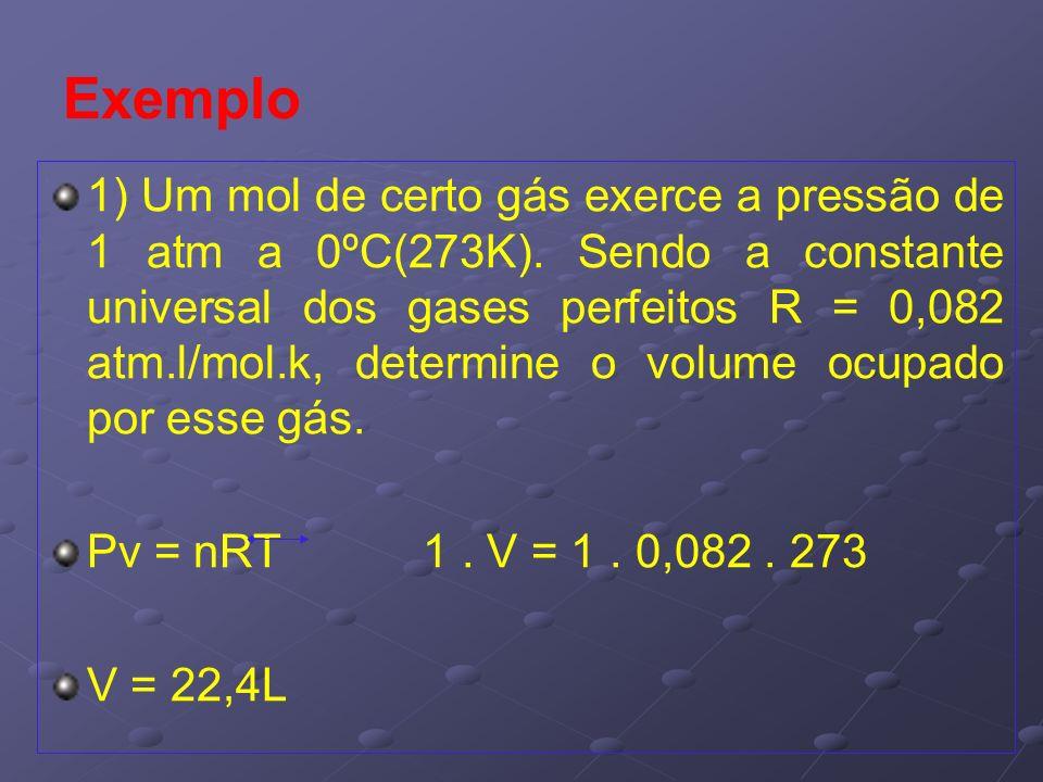 Exemplo 1) Um mol de certo gás exerce a pressão de 1 atm a 0ºC(273K). Sendo a constante universal dos gases perfeitos R = 0,082 atm.l/mol.k, determine