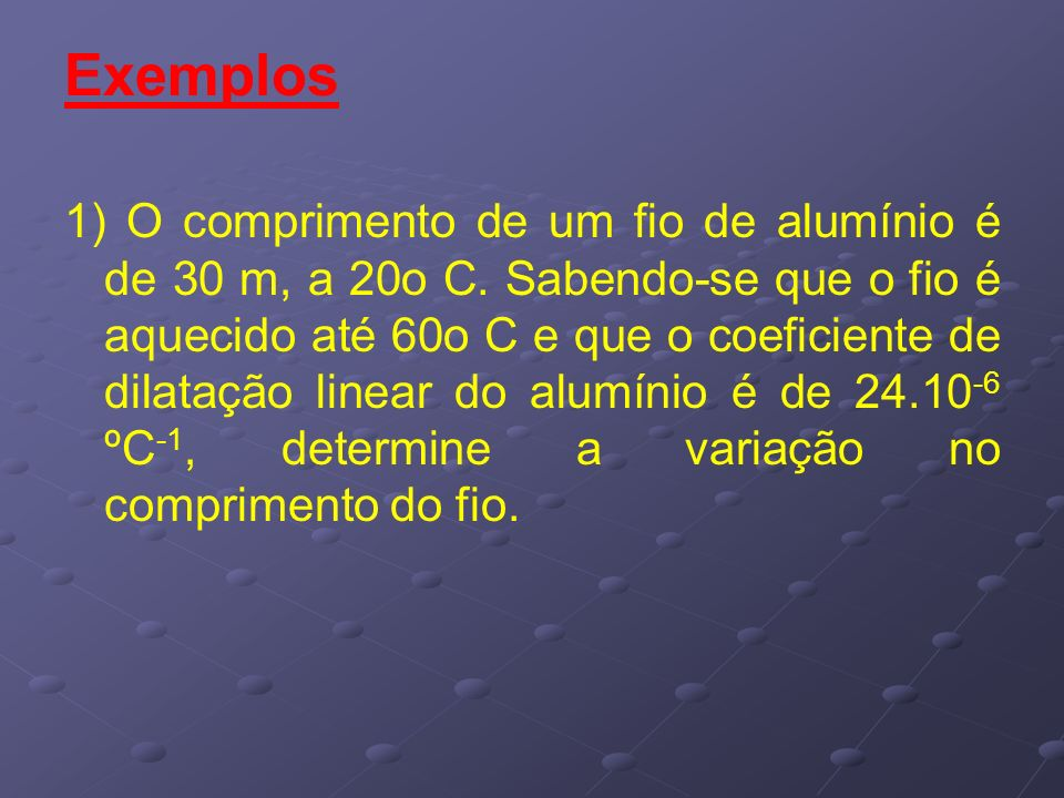 Exemplos 1) O comprimento de um fio de alumínio é de 30 m, a 20o C. Sabendo-se que o fio é aquecido até 60o C e que o coeficiente de dilatação linear