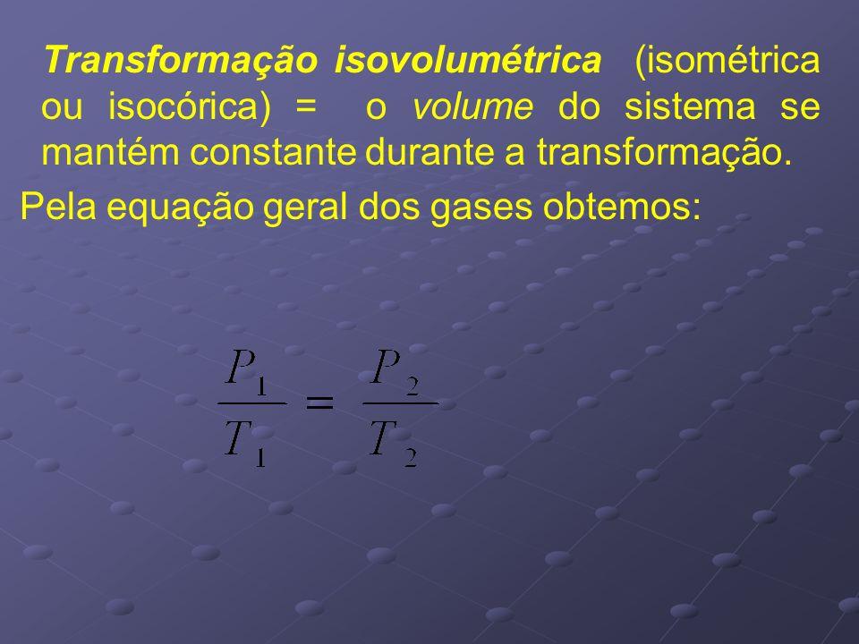 Transformação isovolumétrica (isométrica ou isocórica) = o volume do sistema se mantém constante durante a transformação. Pela equação geral dos gases