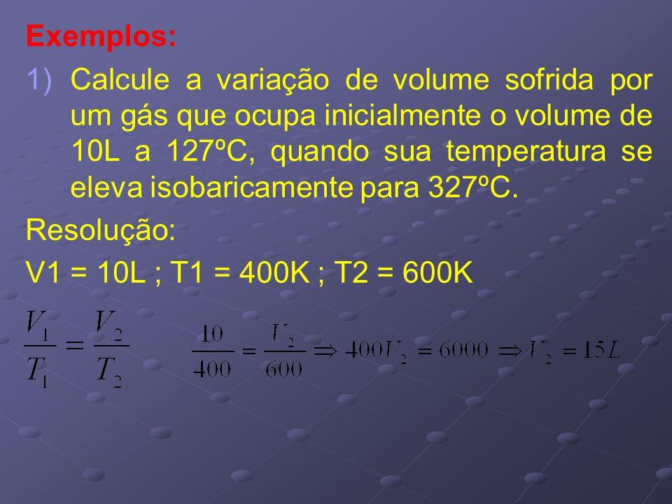 Exemplos: 1) 1)Calcule a variação de volume sofrida por um gás que ocupa inicialmente o volume de 10L a 127ºC, quando sua temperatura se eleva isobari