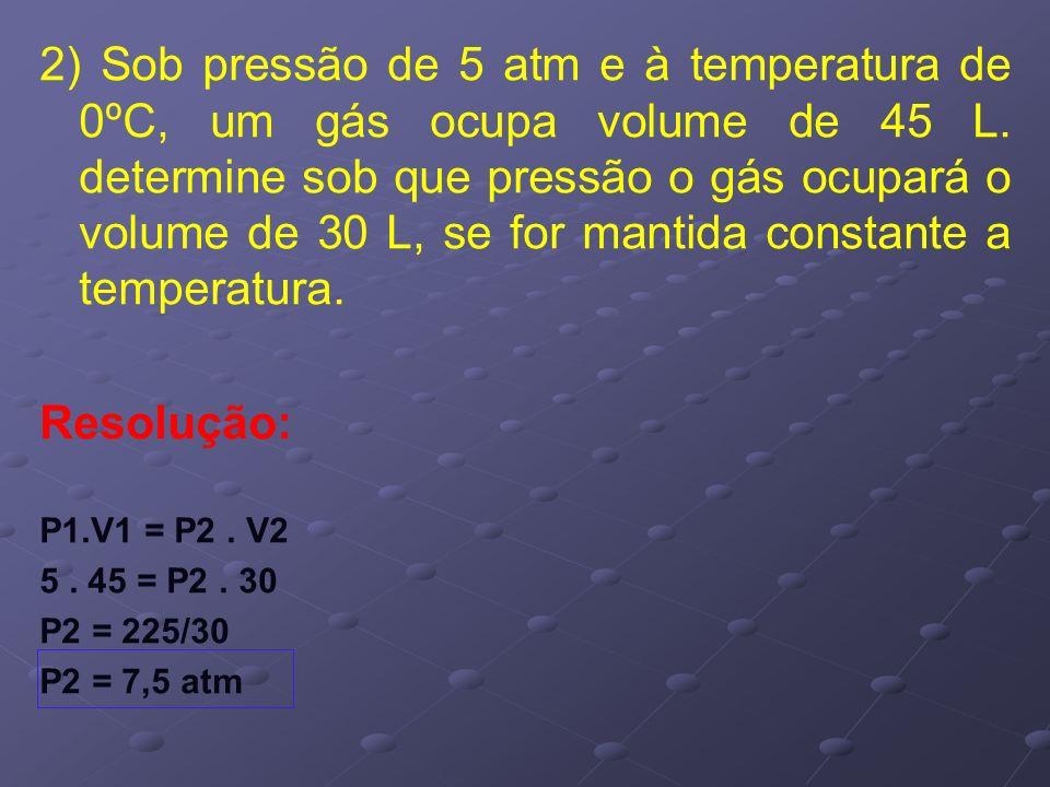 2) Sob pressão de 5 atm e à temperatura de 0ºC, um gás ocupa volume de 45 L. determine sob que pressão o gás ocupará o volume de 30 L, se for mantida