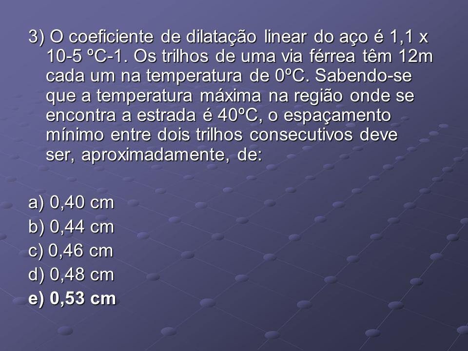 3) O coeficiente de dilatação linear do aço é 1,1 x 10-5 ºC-1. Os trilhos de uma via férrea têm 12m cada um na temperatura de 0ºC. Sabendo-se que a te