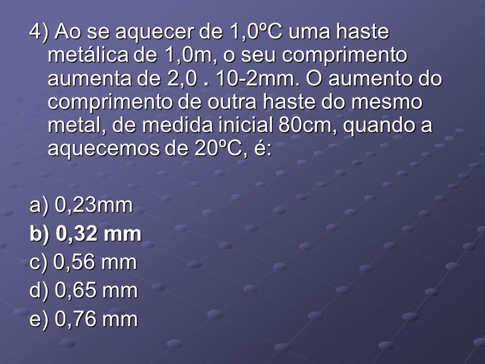4) Ao se aquecer de 1,0ºC uma haste metálica de 1,0m, o seu comprimento aumenta de 2,0. 10-2mm. O aumento do comprimento de outra haste do mesmo metal