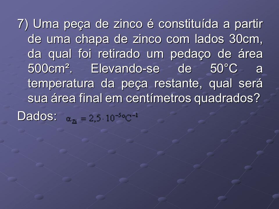 7) Uma peça de zinco é constituída a partir de uma chapa de zinco com lados 30cm, da qual foi retirado um pedaço de área 500cm². Elevando-se de 50°C a