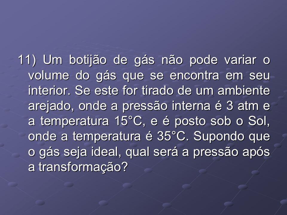 11) Um botijão de gás não pode variar o volume do gás que se encontra em seu interior. Se este for tirado de um ambiente arejado, onde a pressão inter