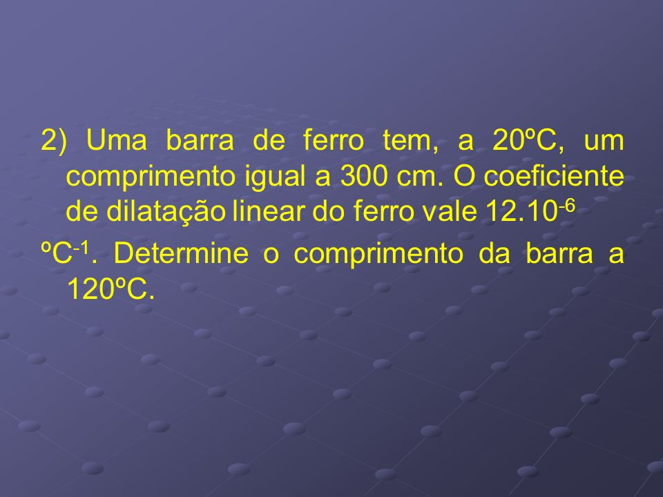 2) Uma barra de ferro tem, a 20ºC, um comprimento igual a 300 cm. O coeficiente de dilatação linear do ferro vale 12.10 -6 ºC -1. Determine o comprime