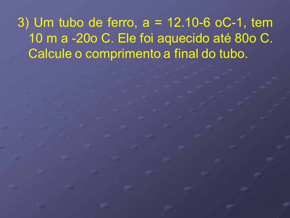 3) Um tubo de ferro, a = 12.10-6 oC-1, tem 10 m a -20o C. Ele foi aquecido até 80o C. Calcule o comprimento a final do tubo.