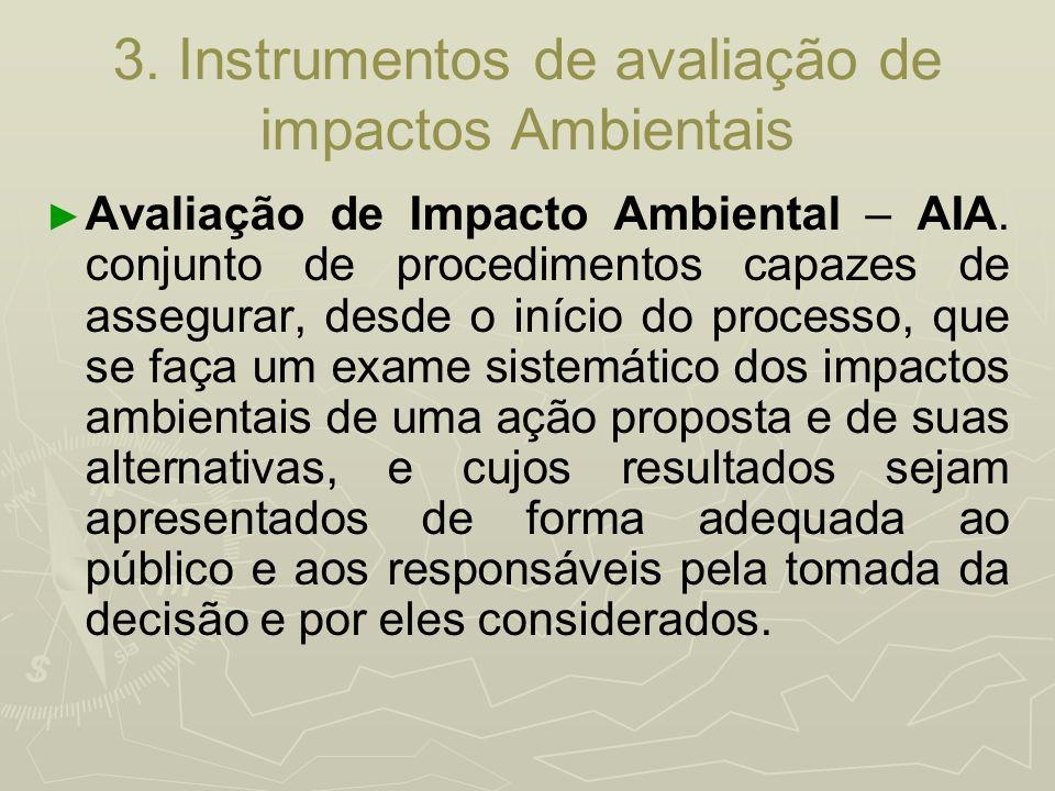 3. Instrumentos de avaliação de impactos Ambientais Avaliação de Impacto Ambiental – AIA. conjunto de procedimentos capazes de assegurar, desde o iníc