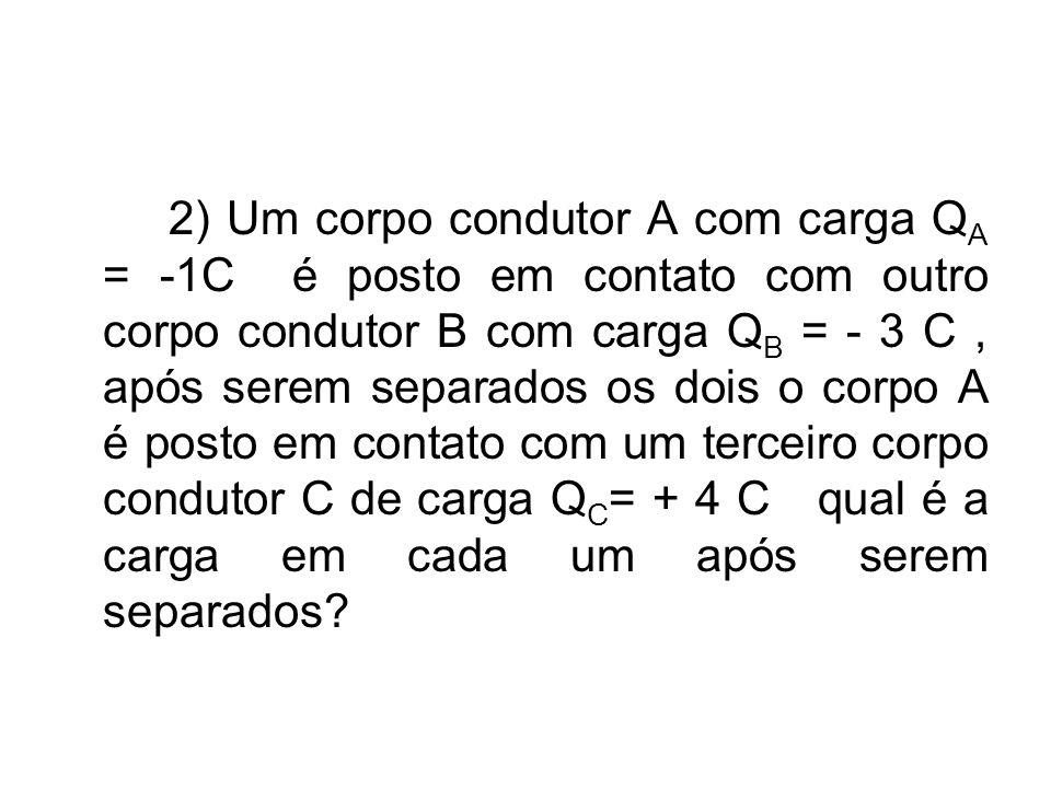 2) Um corpo condutor A com carga Q A = -1C é posto em contato com outro corpo condutor B com carga Q B = - 3 C, após serem separados os dois o corpo A