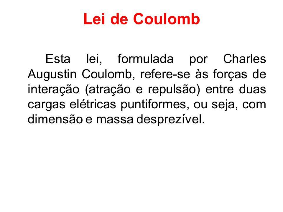 Lei de Coulomb Esta lei, formulada por Charles Augustin Coulomb, refere-se às forças de interação (atração e repulsão) entre duas cargas elétricas pun