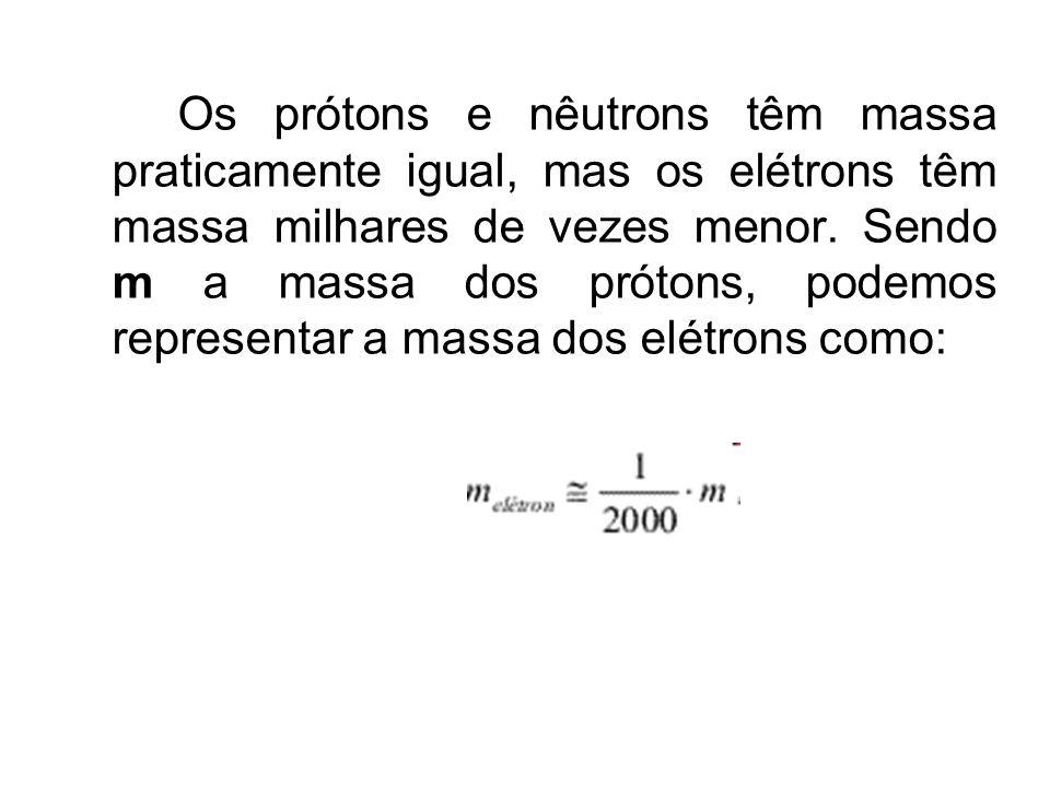 Os prótons e nêutrons têm massa praticamente igual, mas os elétrons têm massa milhares de vezes menor. Sendo m a massa dos prótons, podemos representa