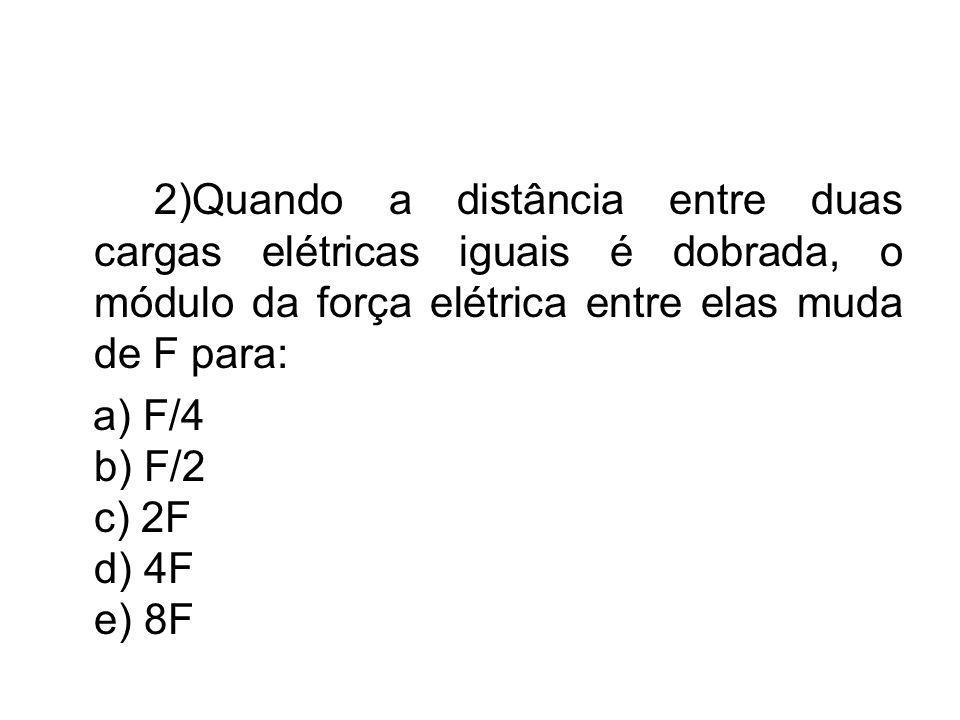 2)Quando a distância entre duas cargas elétricas iguais é dobrada, o módulo da força elétrica entre elas muda de F para: a) F/4 b) F/2 c) 2F d) 4F e)