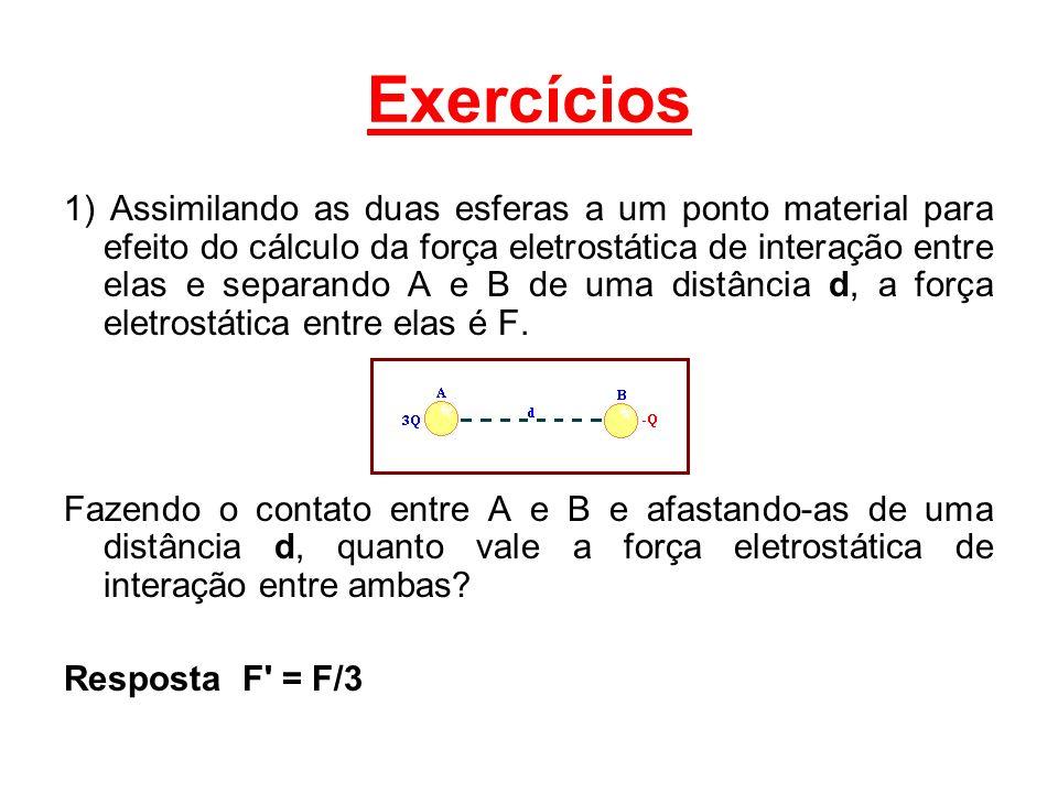 Exercícios 1) Assimilando as duas esferas a um ponto material para efeito do cálculo da força eletrostática de interação entre elas e separando A e B