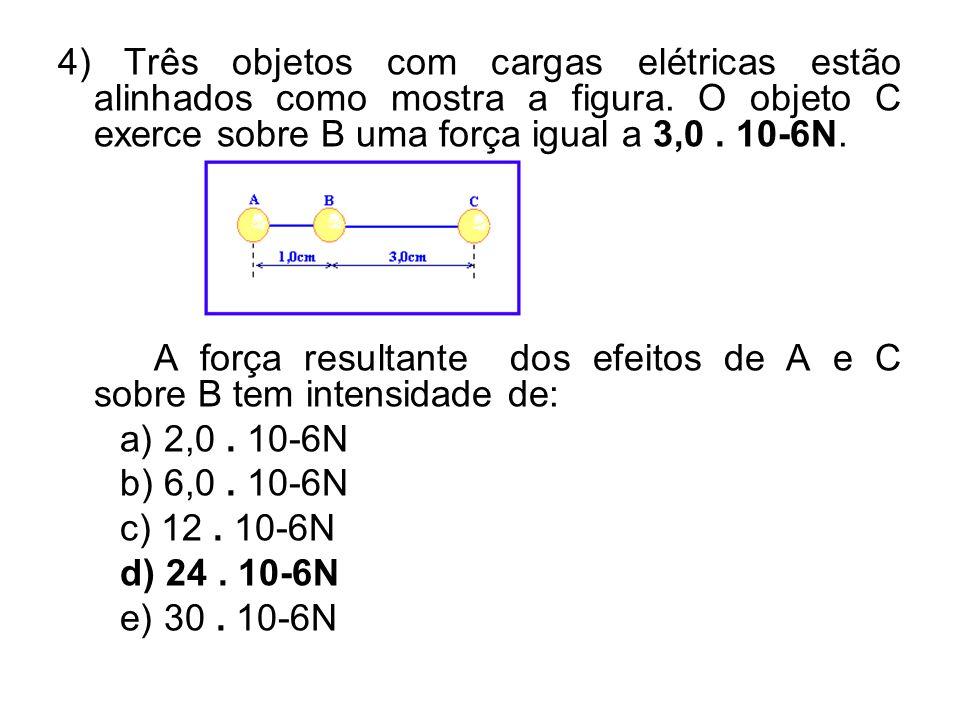 4) Três objetos com cargas elétricas estão alinhados como mostra a figura. O objeto C exerce sobre B uma força igual a 3,0. 10-6N. A força resultante