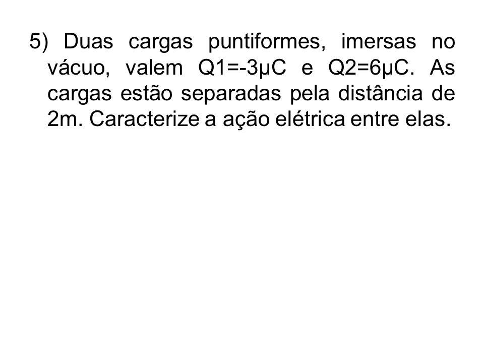 5) Duas cargas puntiformes, imersas no vácuo, valem Q1=-3µC e Q2=6µC. As cargas estão separadas pela distância de 2m. Caracterize a ação elétrica entr