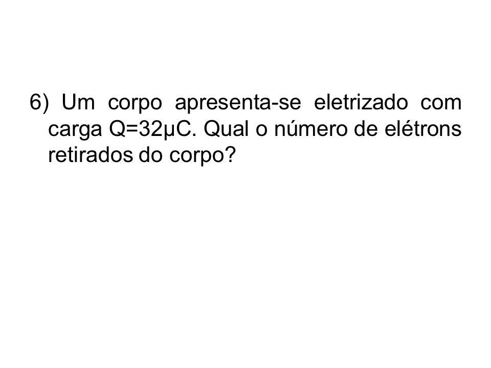 6) Um corpo apresenta-se eletrizado com carga Q=32µC. Qual o número de elétrons retirados do corpo?