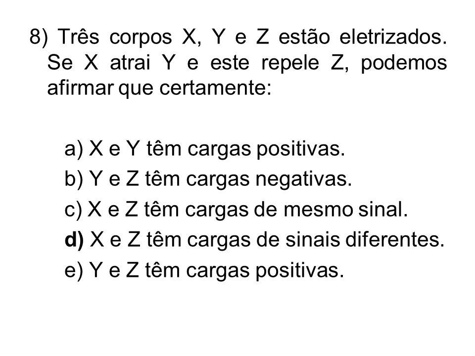 8) Três corpos X, Y e Z estão eletrizados. Se X atrai Y e este repele Z, podemos afirmar que certamente: a) X e Y têm cargas positivas. b) Y e Z têm c