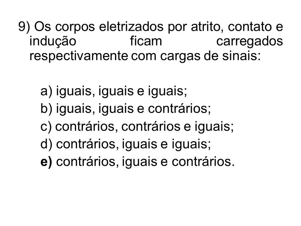 9) Os corpos eletrizados por atrito, contato e indução ficam carregados respectivamente com cargas de sinais: a) iguais, iguais e iguais; b) iguais, i