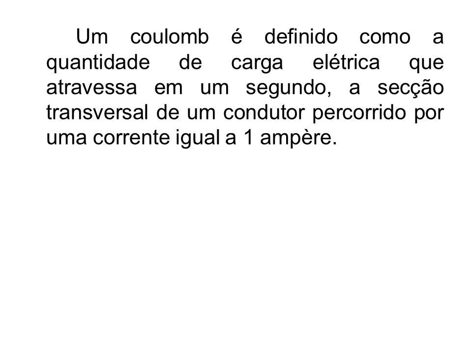Um coulomb é definido como a quantidade de carga elétrica que atravessa em um segundo, a secção transversal de um condutor percorrido por uma corrente