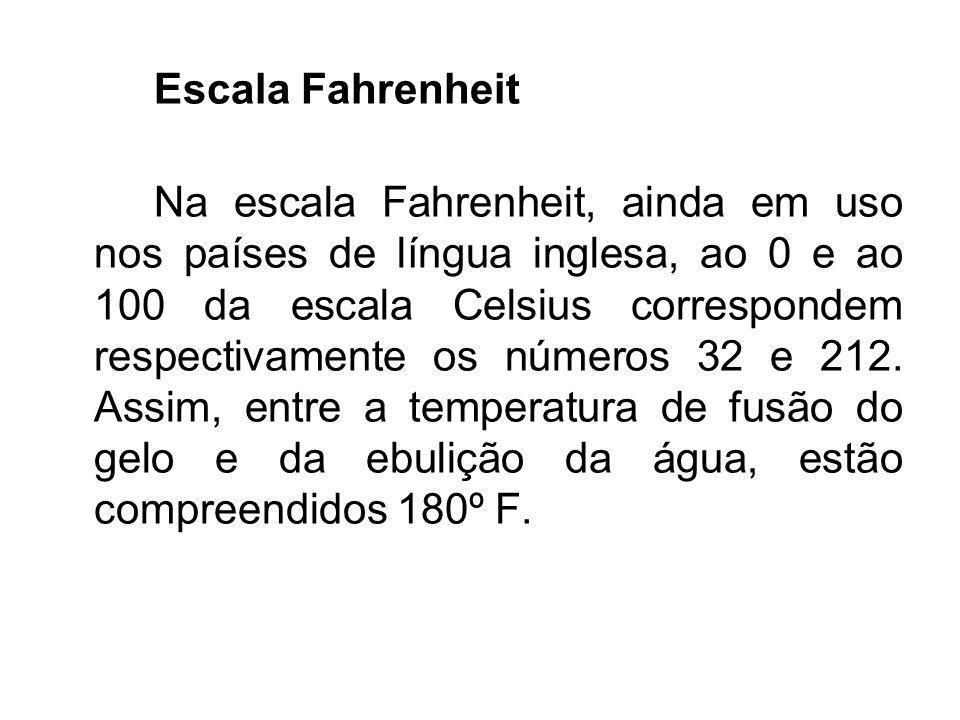 Escala Fahrenheit Na escala Fahrenheit, ainda em uso nos países de língua inglesa, ao 0 e ao 100 da escala Celsius correspondem respectivamente os núm