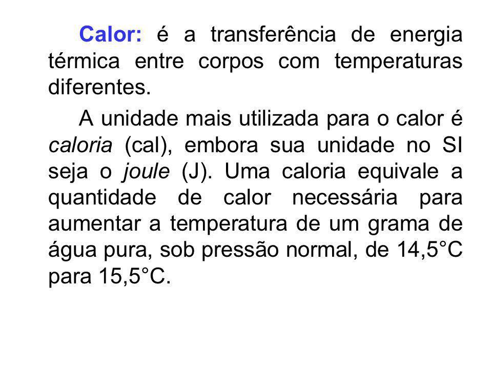 Calor: é a transferência de energia térmica entre corpos com temperaturas diferentes. A unidade mais utilizada para o calor é caloria (cal), embora su