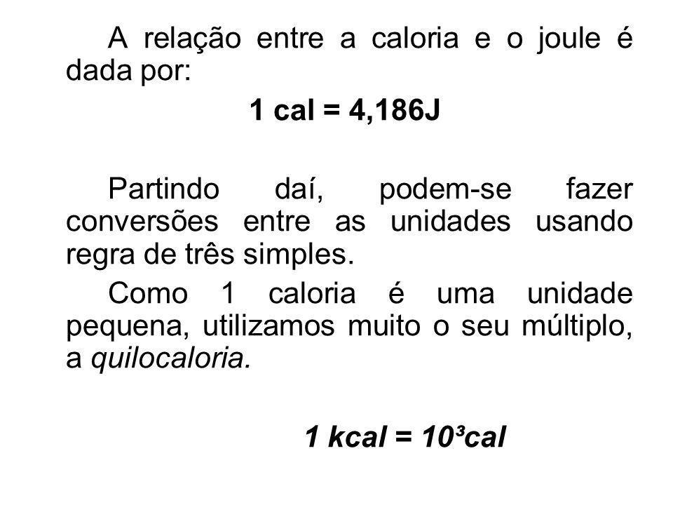 A relação entre a caloria e o joule é dada por: 1 cal = 4,186J Partindo daí, podem-se fazer conversões entre as unidades usando regra de três simples.