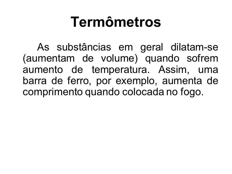 Termômetros As substâncias em geral dilatam-se (aumentam de volume) quando sofrem aumento de temperatura. Assim, uma barra de ferro, por exemplo, aume