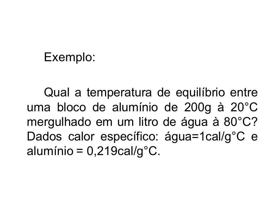 Exemplo: Qual a temperatura de equilíbrio entre uma bloco de alumínio de 200g à 20°C mergulhado em um litro de água à 80°C? Dados calor específico: ág