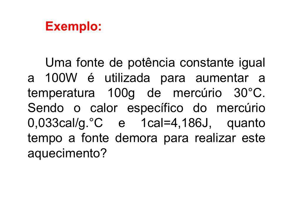 Exemplo: Uma fonte de potência constante igual a 100W é utilizada para aumentar a temperatura 100g de mercúrio 30°C. Sendo o calor específico do mercú