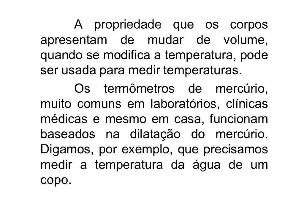 A propriedade que os corpos apresentam de mudar de volume, quando se modifica a temperatura, pode ser usada para medir temperaturas. Os termômetros de