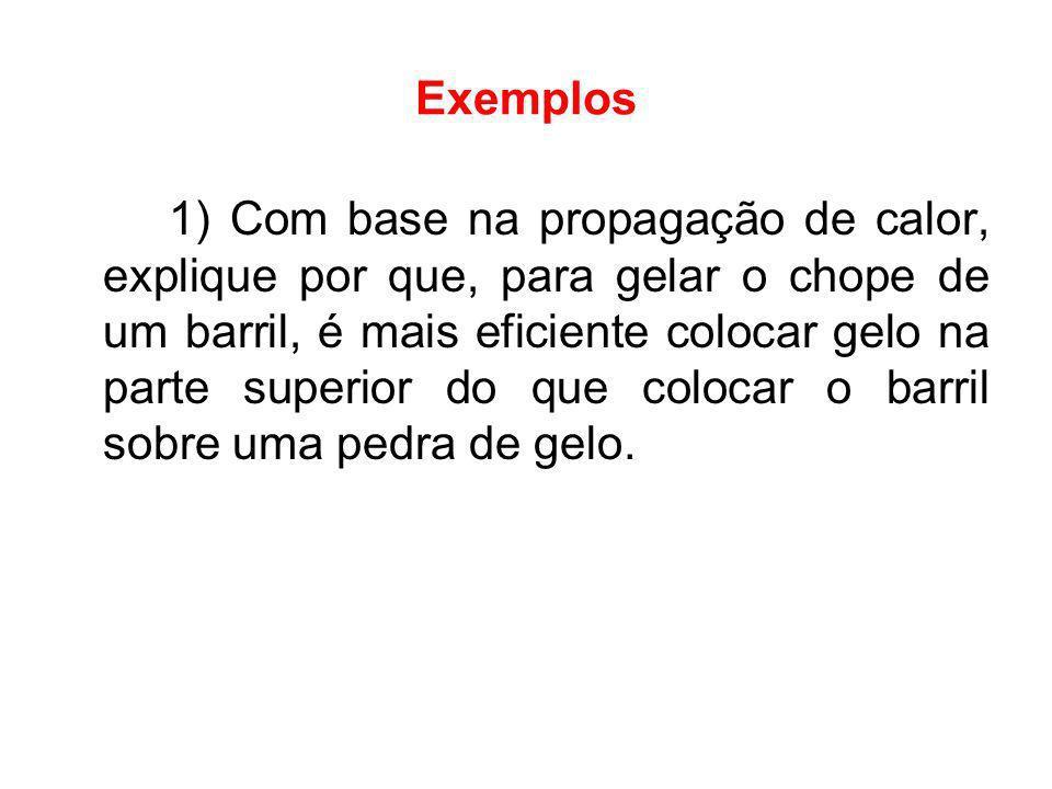 Exemplos 1) Com base na propagação de calor, explique por que, para gelar o chope de um barril, é mais eficiente colocar gelo na parte superior do que