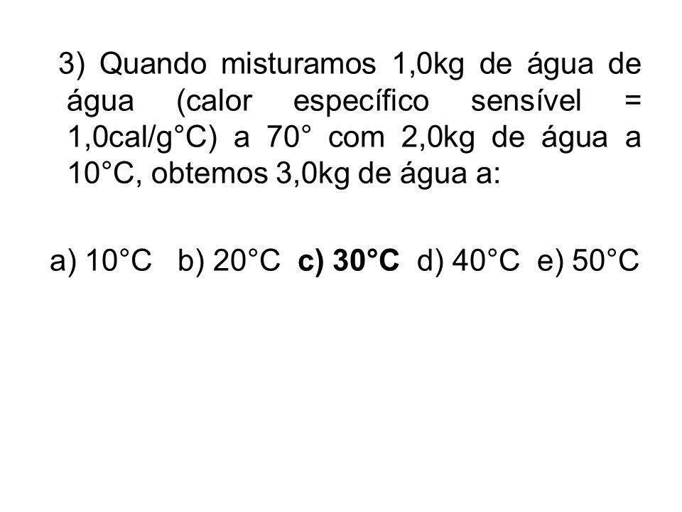 3) Quando misturamos 1,0kg de água de água (calor específico sensível = 1,0cal/g°C) a 70° com 2,0kg de água a 10°C, obtemos 3,0kg de água a: a) 10°C b