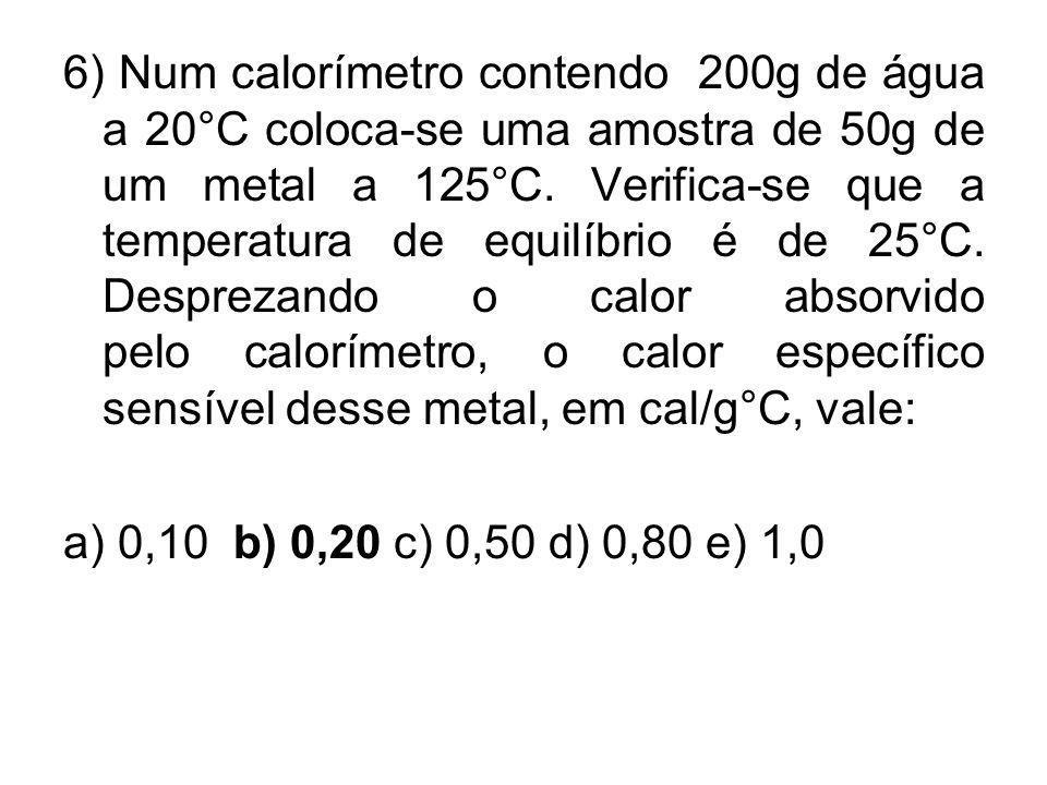6) Num calorímetro contendo 200g de água a 20°C coloca-se uma amostra de 50g de um metal a 125°C. Verifica-se que a temperatura de equilíbrio é de 25°