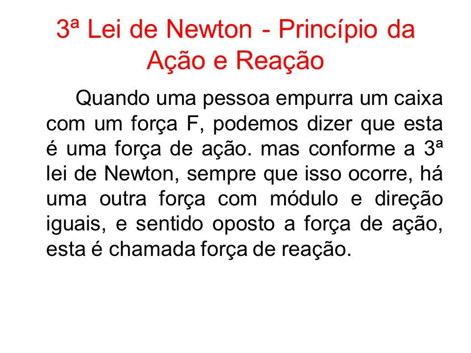 3ª Lei de Newton - Princípio da Ação e Reação Quando uma pessoa empurra um caixa com um força F, podemos dizer que esta é uma força de ação. mas confo