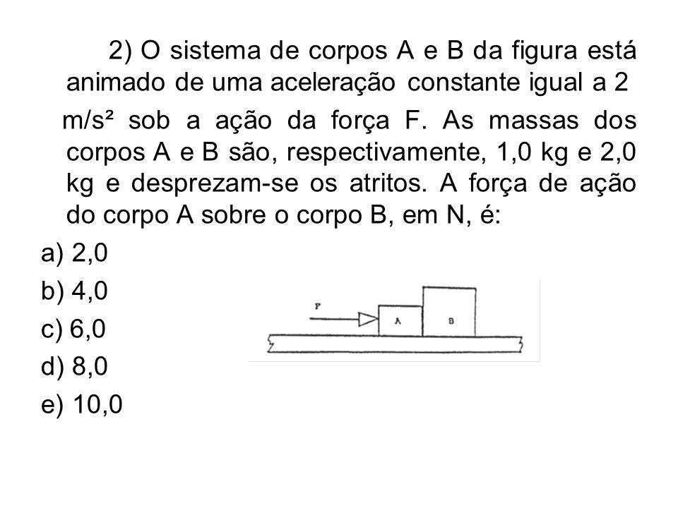 2) O sistema de corpos A e B da figura está animado de uma aceleração constante igual a 2 m/s² sob a ação da força F. As massas dos corpos A e B são,