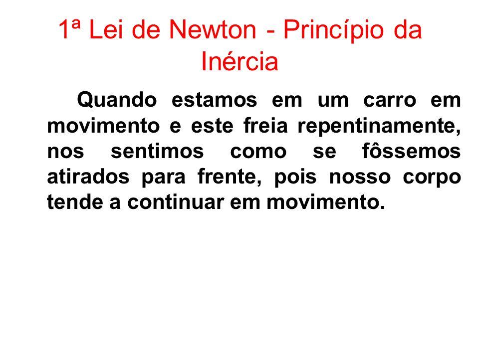 1ª Lei de Newton - Princípio da Inércia Quando estamos em um carro em movimento e este freia repentinamente, nos sentimos como se fôssemos atirados pa