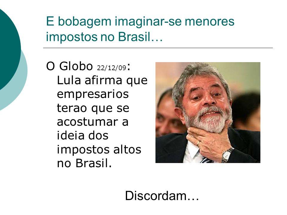 E bobagem imaginar-se menores impostos no Brasil… O Globo 22/12/09 : Lula afirma que empresarios terao que se acostumar a ideia dos impostos altos no