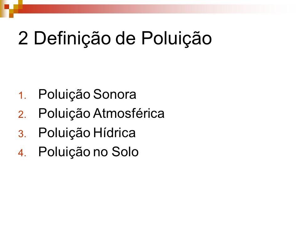 2 Definição de Poluição 1. Poluição Sonora 2. Poluição Atmosférica 3. Poluição Hídrica 4. Poluição no Solo